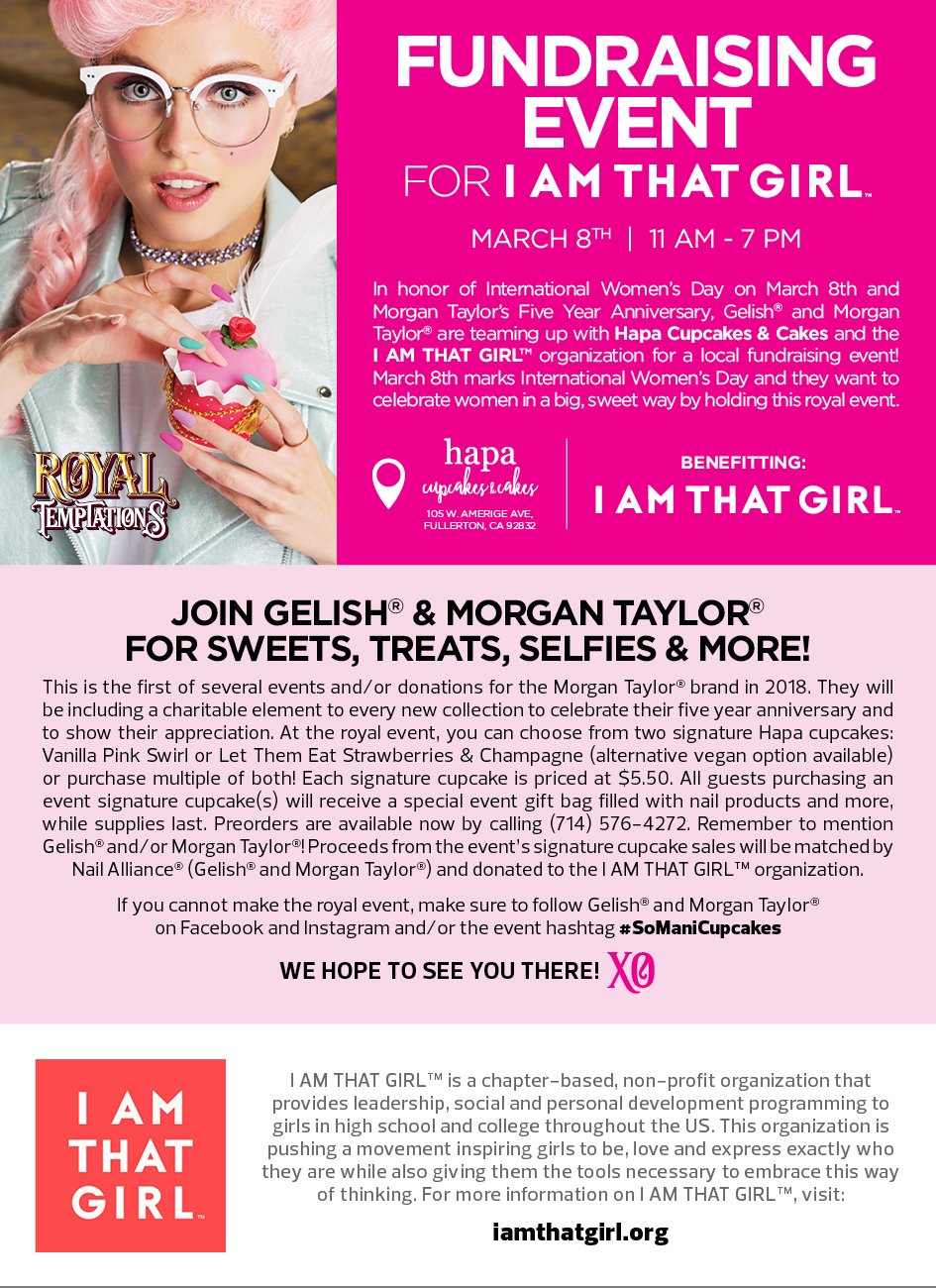 Foundraising event for I AM THAT GIRL. March 8, 11 AM - 7 PM. In honor of International Women's Day on March 8th and Morgan Taylor's Five Year Aniversary, Gelish and Morgan Taylor are teaming up with Hapa Cupcakes & Cakes and the I Am That Girl organization for a local fundrasing event! March 8th marks International Women's Day and they want to celebrate women in a big, sweet way by holding this royal event. Join Gelish & Morgan Taylor for Sweets, Treats, Selfies & More! This is the first of several events and/or donations for the Morgan Taylor brand in 2018. They will be including a charitable element to every new collection to celebrate their five year anniversay and to show their appreciation. At the royal event, you can choose from two signature Hapa cupcakes: Vanilla Pink Swirl or Let Them Eat Strawberries & Champagne (altervative vegan option available) or purchas multiple of both! Each signature cupcake is priced at $5.50. All guests purchasing an event signature cupcake(s) will receive a special event gift bag filled with nail products and more, while supplies last. Preorders are available now by calling (714) 576-4272. Remember to mention Gelish and/or Morgan Taylor! Proceeds from the event's signature cupcake sales will be matched by Nail Alliance (Gelish and Morgan Taylor) and donated to the I AM THAT GIRL organization. If you cannot make the royal event, make sure to follow Gelish and Morgan Taylor on Facebook and Instagram and/or the event hashtag #SoManyCupcakes. We hope to see you there!